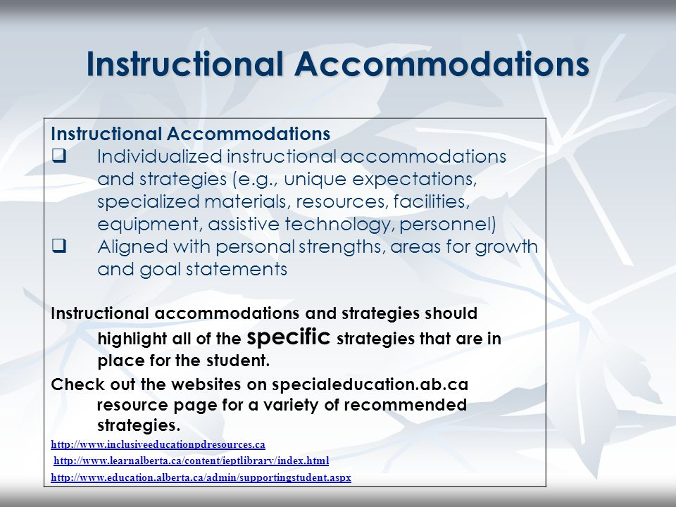 Instructional Accommodations  Individualized instructional accommodations and strategies (e.g., unique expectations, specialized materials, resources, facilities, equipment, assistive technology, personnel)  Aligned with personal strengths, areas for growth and goal statements Instructional accommodations and strategies should highlight all of the specific strategies that are in place for the student.