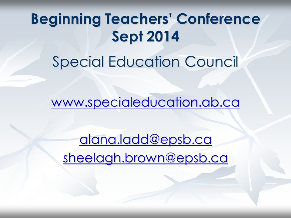 Beginning Teachers' Conference Sept 2014 Special Education Council www.specialeducation.ab.ca alana.ladd@epsb.ca sheelagh.brown@epsb.ca