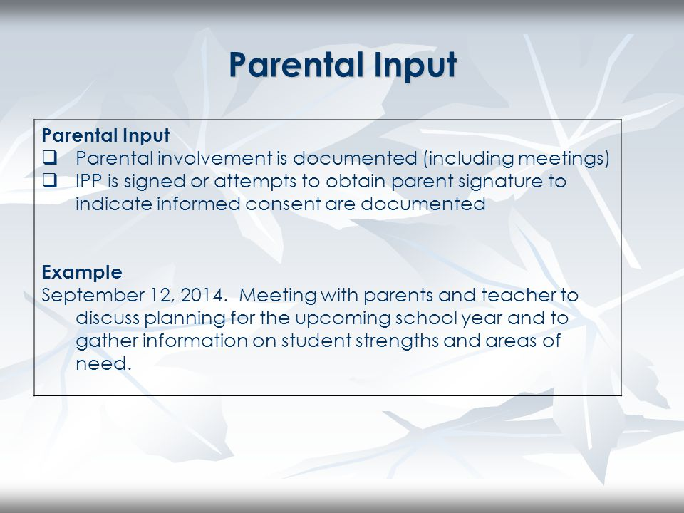 Parental Input  Parental involvement is documented (including meetings)  IPP is signed or attempts to obtain parent signature to indicate informed consent are documented Example September 12, 2014.