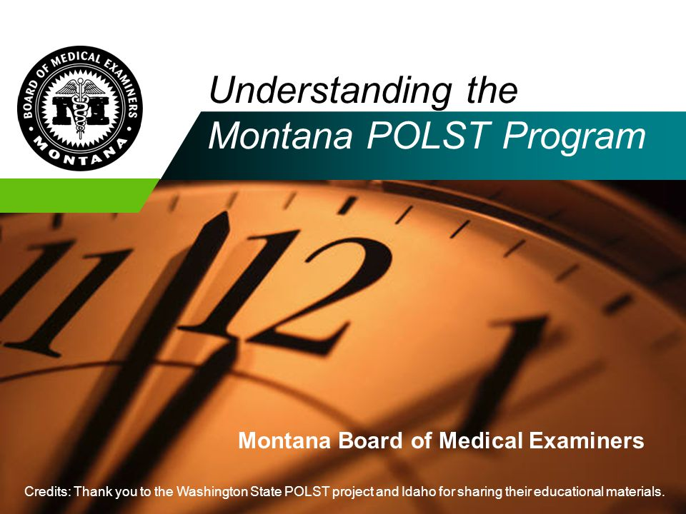 Understanding the Montana POLST Program Montana Board of Medical Examiners Credits: Thank you to the Washington State POLST project and Idaho for shar
