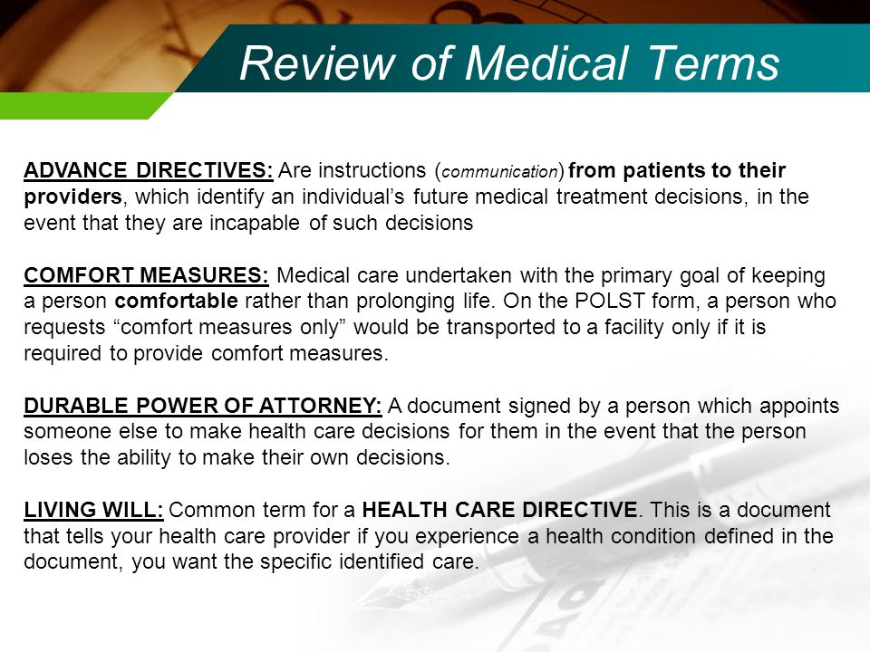 Review of Medical Terms ADVANCE DIRECTIVES: Are instructions ( communication ) from patients to their providers, which identify an individual's future