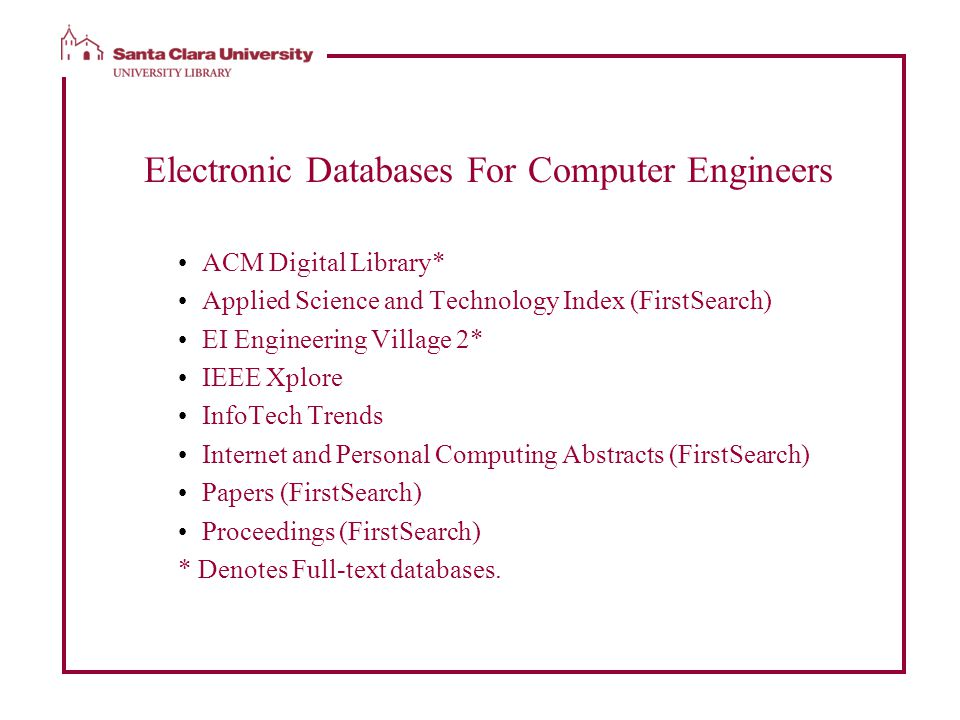 Electronic Databases For Computer Engineers ACM Digital Library* Applied Science and Technology Index (FirstSearch) EI Engineering Village 2* IEEE Xplore InfoTech Trends Internet and Personal Computing Abstracts (FirstSearch) Papers (FirstSearch) Proceedings (FirstSearch) * Denotes Full-text databases.