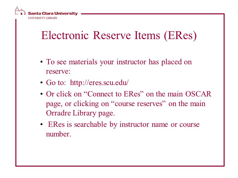 Electronic Reserve Items (ERes) To see materials your instructor has placed on reserve: Go to: http://eres.scu.edu/ Or click on Connect to ERes on the main OSCAR page, or clicking on course reserves on the main Orradre Library page.