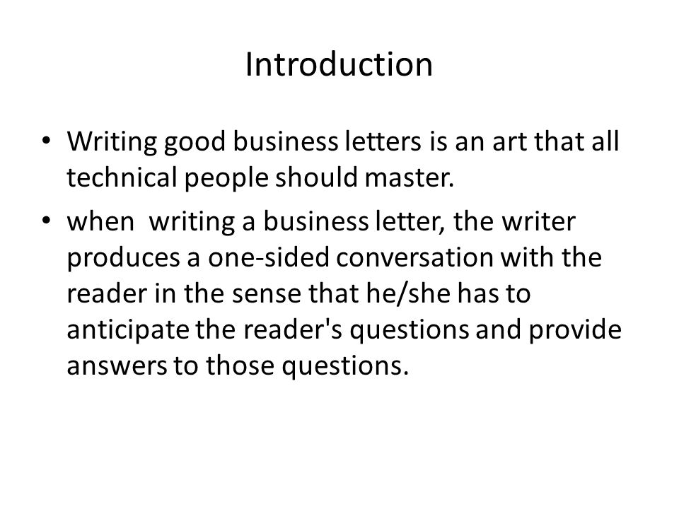Introduction Writing good business letters is an art that all technical people should master. when writing a business letter, the writer produces a on