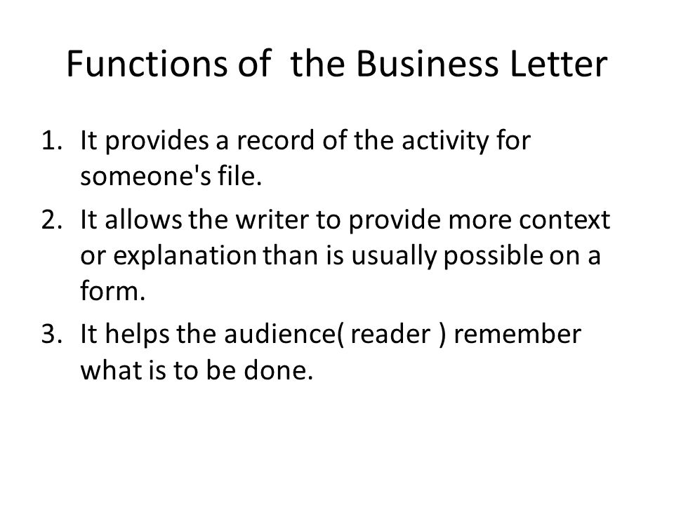Functions of the Business Letter 1.It provides a record of the activity for someone's file. 2.It allows the writer to provide more context or explanat