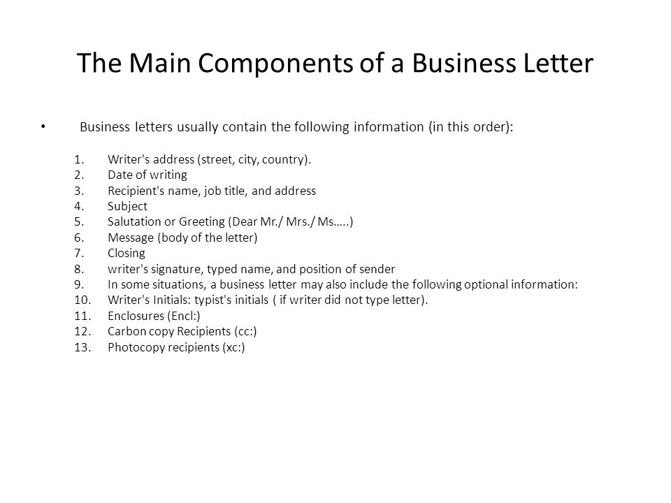 The Main Components of a Business Letter Business letters usually contain the following information (in this order): 1.Writer's address (street, city,