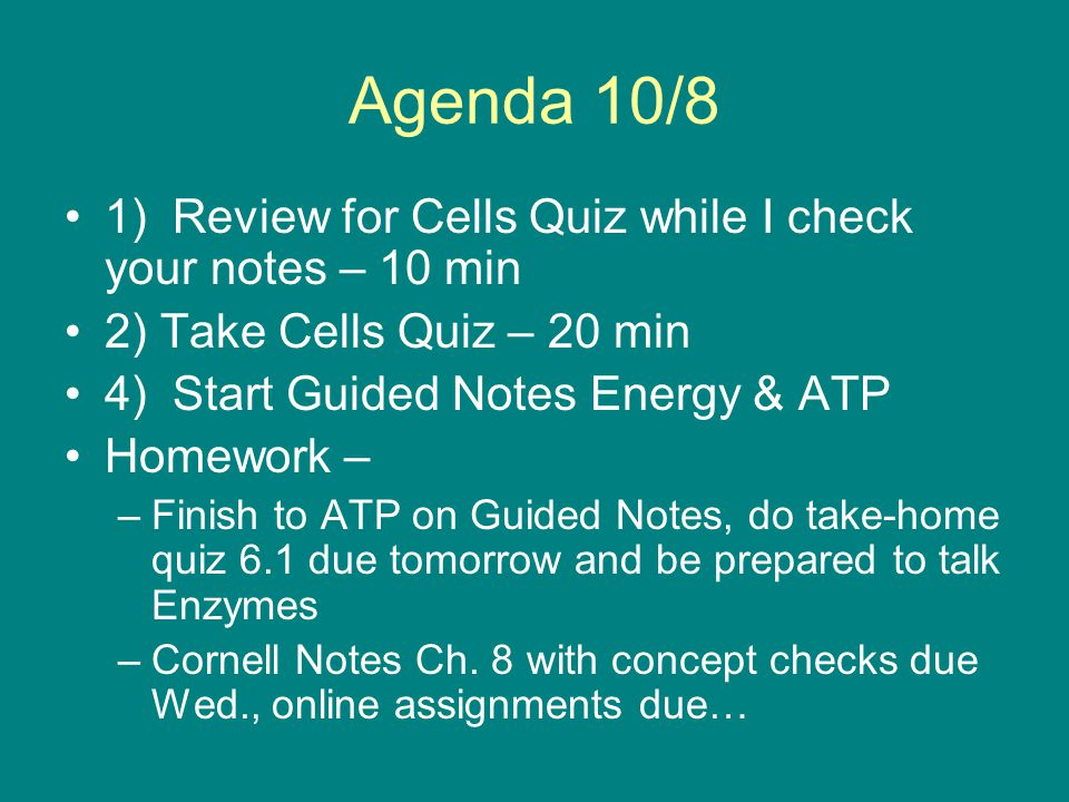 Agenda 10/8 1) Review for Cells Quiz while I check your notes – 10 min 2) Take Cells Quiz – 20 min 4) Start Guided Notes Energy & ATP Homework – –Fini