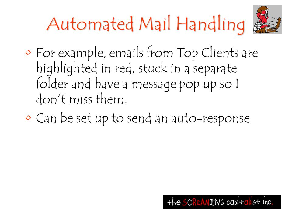 Automated Mail Handling For example, emails from Top Clients are highlighted in red, stuck in a separate folder and have a message pop up so I don't m