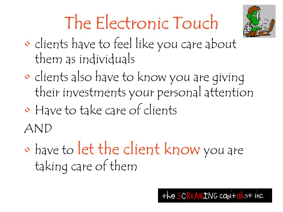 The Electronic Touch clients have to feel like you care about them as individuals clients also have to know you are giving their investments your pers