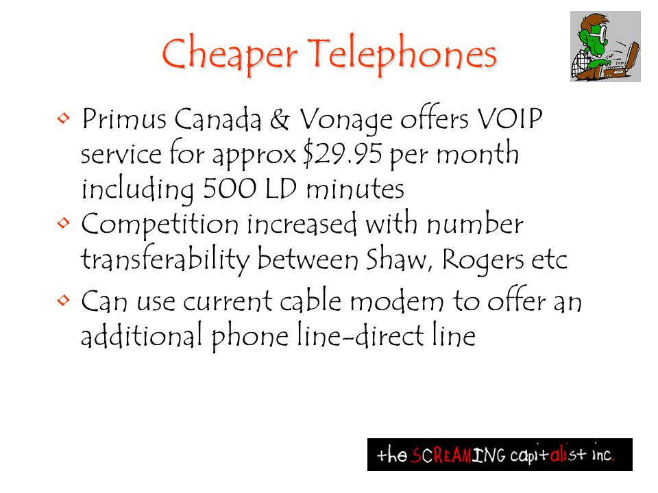 Cheaper Telephones Primus Canada & Vonage offers VOIP service for approx $29.95 per month including 500 LD minutes Competition increased with number t