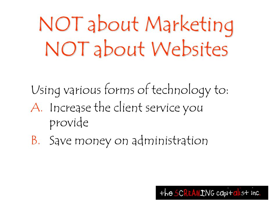 NOT about Marketing NOT about Websites Using various forms of technology to: A.Increase the client service you provide B.Save money on administration