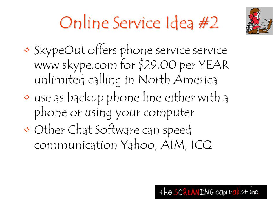 Online Service Idea #2 SkypeOut offers phone service service www.skype.com for $29.00 per YEAR unlimited calling in North America use as backup phone line either with a phone or using your computer Other Chat Software can speed communication Yahoo, AIM, ICQ