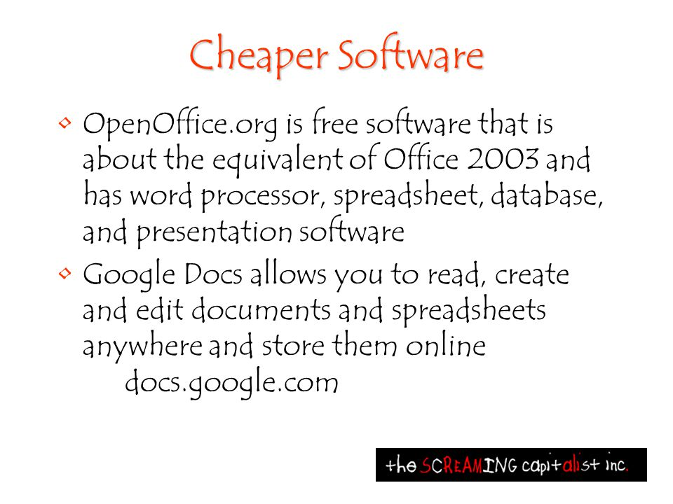 Cheaper Software OpenOffice.org is free software that is about the equivalent of Office 2003 and has word processor, spreadsheet, database, and presentation software Google Docs allows you to read, create and edit documents and spreadsheets anywhere and store them online docs.google.com