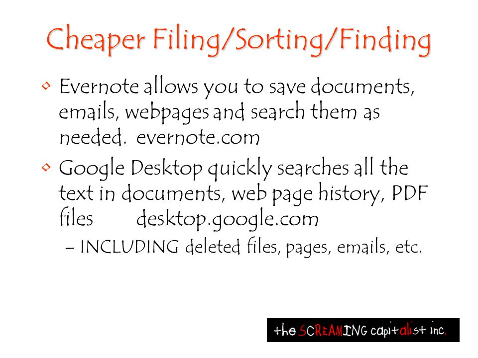 Cheaper Filing/Sorting/Finding Evernote allows you to save documents, emails, webpages and search them as needed.evernote.com Google Desktop quickly searches all the text in documents, web page history, PDF files desktop.google.com –INCLUDING deleted files, pages, emails, etc.