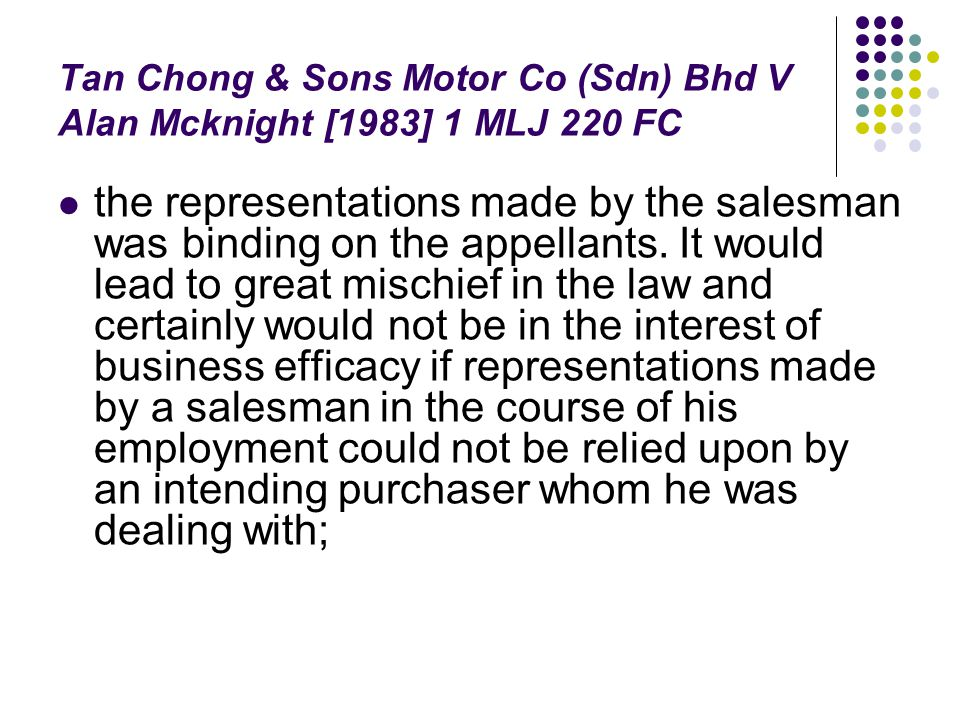 Tan Chong & Sons Motor Co (Sdn) Bhd V Alan Mcknight [1983] 1 MLJ 220 FC the representations made by the salesman was binding on the appellants. It wou