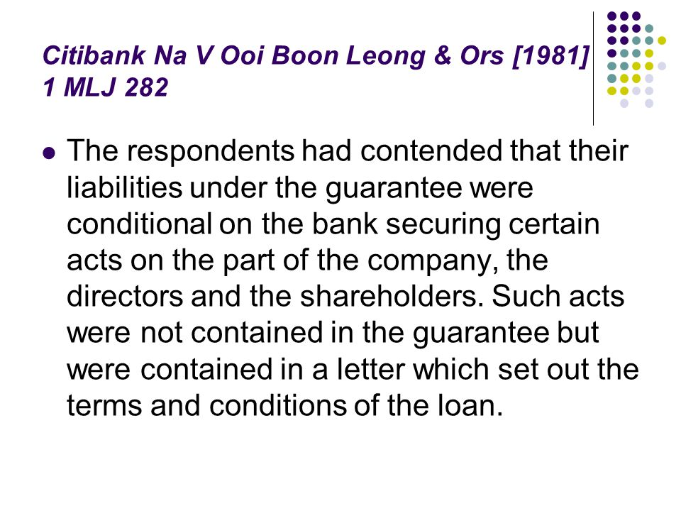 Citibank Na V Ooi Boon Leong & Ors [1981] 1 MLJ 282 The respondents had contended that their liabilities under the guarantee were conditional on the b