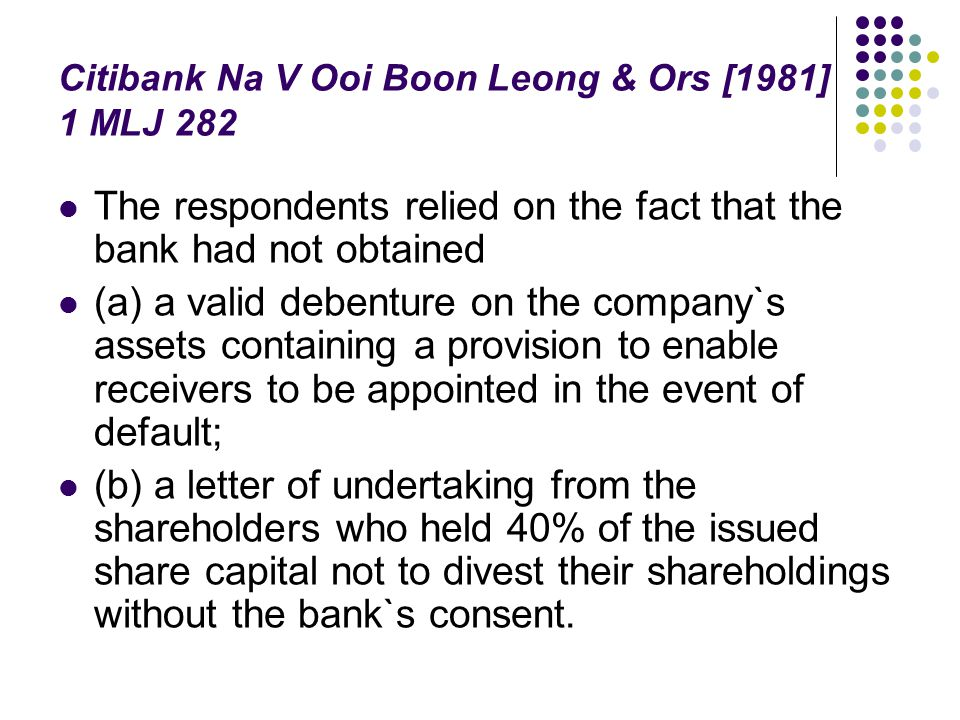 Citibank Na V Ooi Boon Leong & Ors [1981] 1 MLJ 282 The respondents relied on the fact that the bank had not obtained (a) a valid debenture on the com