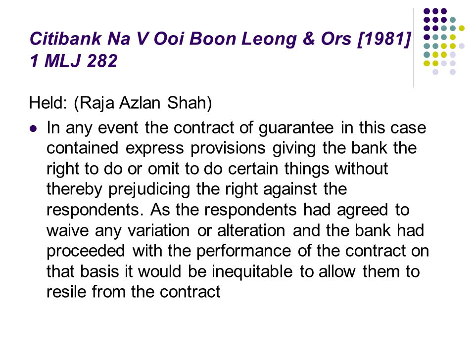 Citibank Na V Ooi Boon Leong & Ors [1981] 1 MLJ 282 Held: (Raja Azlan Shah) In any event the contract of guarantee in this case contained express prov