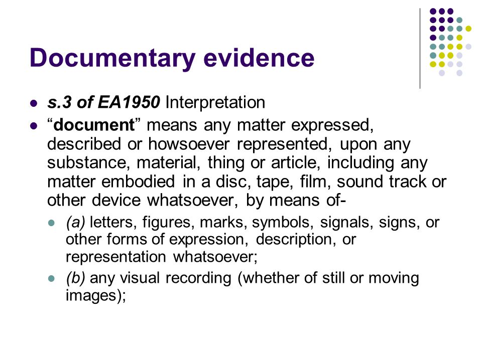 "Documentary evidence s.3 of EA1950 Interpretation ""document"" means any matter expressed, described or howsoever represented, upon any substance, mater"