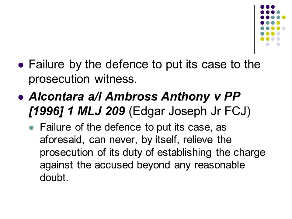 Failure by the defence to put its case to the prosecution witness. Alcontara a/l Ambross Anthony v PP [1996] 1 MLJ 209 (Edgar Joseph Jr FCJ) Failure o