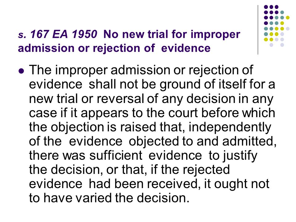 s. 167 EA 1950 No new trial for improper admission or rejection of evidence The improper admission or rejection of evidence shall not be ground of its