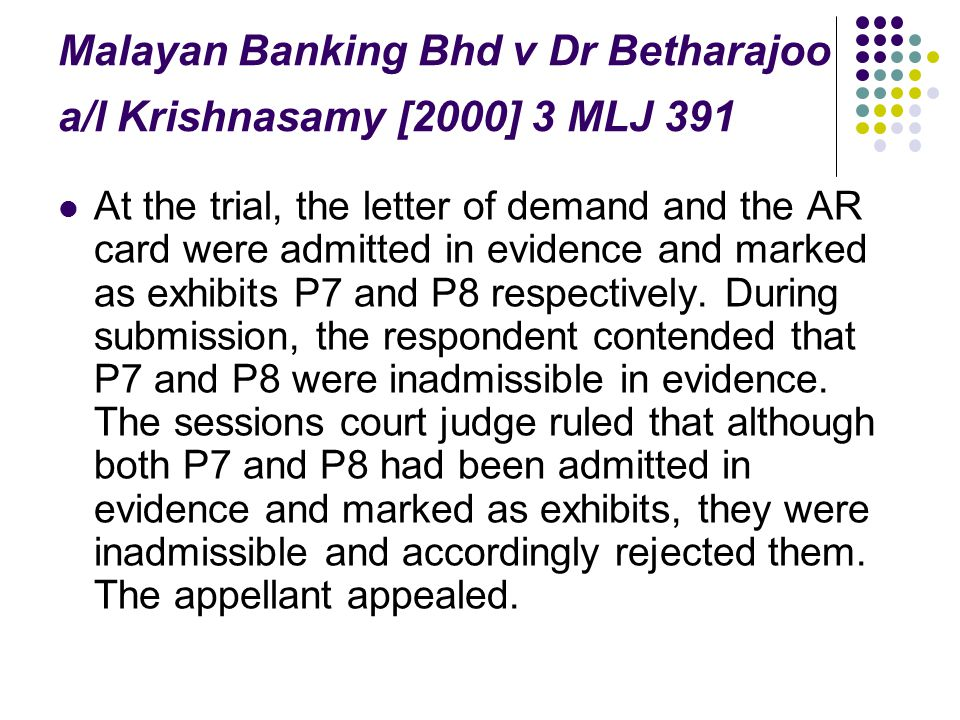 Malayan Banking Bhd v Dr Betharajoo a/l Krishnasamy [2000] 3 MLJ 391 At the trial, the letter of demand and the AR card were admitted in evidence and