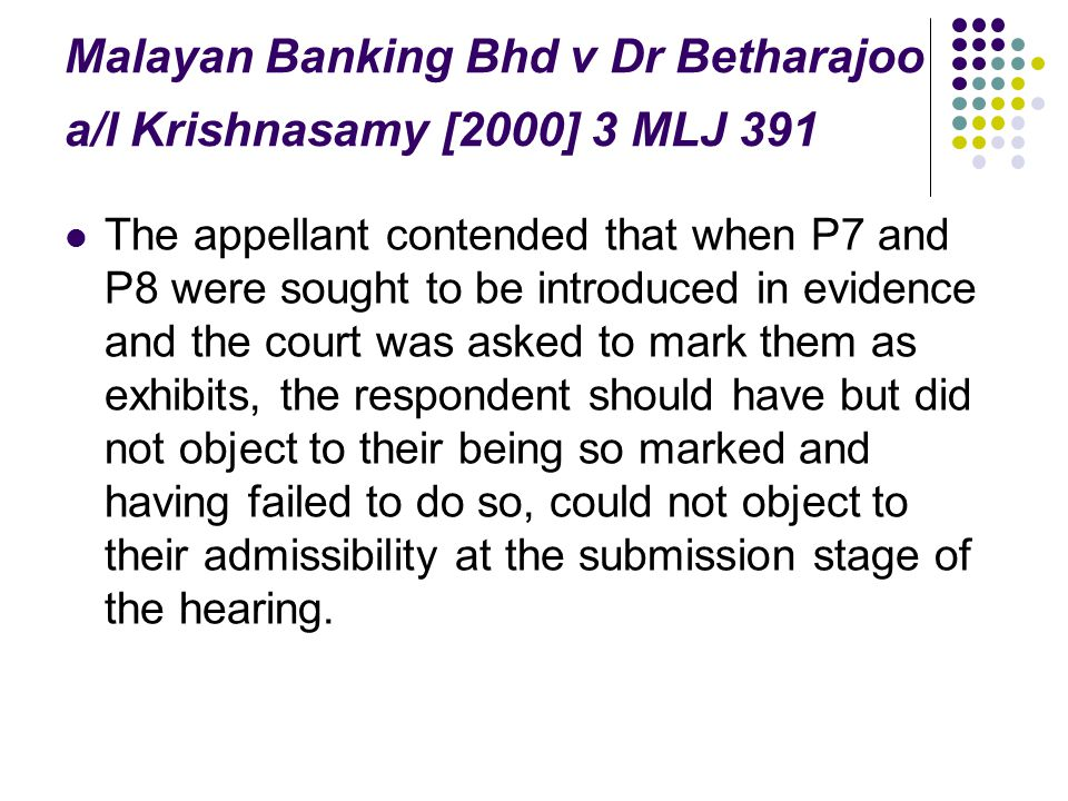 Malayan Banking Bhd v Dr Betharajoo a/l Krishnasamy [2000] 3 MLJ 391 The appellant contended that when P7 and P8 were sought to be introduced in evide