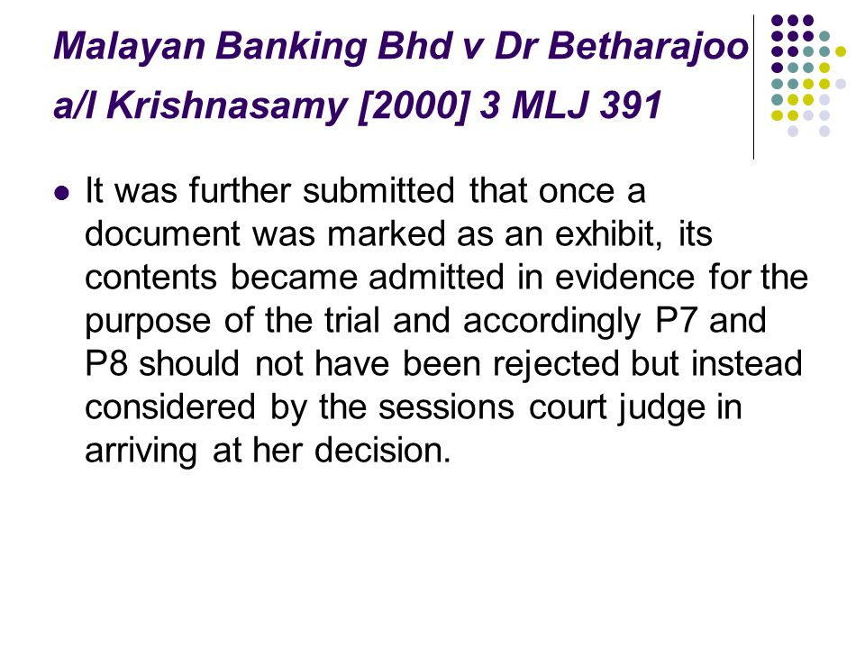 Malayan Banking Bhd v Dr Betharajoo a/l Krishnasamy [2000] 3 MLJ 391 It was further submitted that once a document was marked as an exhibit, its conte