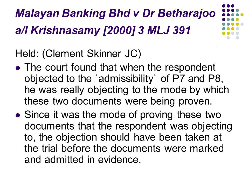 Malayan Banking Bhd v Dr Betharajoo a/l Krishnasamy [2000] 3 MLJ 391 Held: (Clement Skinner JC) The court found that when the respondent objected to t