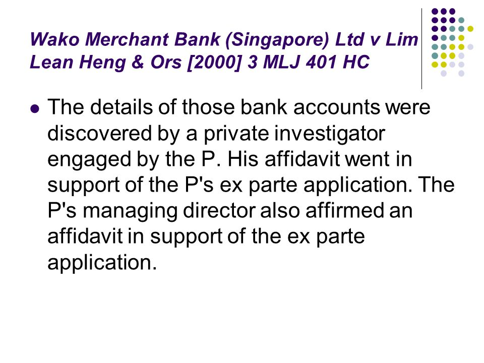 Wako Merchant Bank (Singapore) Ltd v Lim Lean Heng & Ors [2000] 3 MLJ 401 HC The details of those bank accounts were discovered by a private investiga