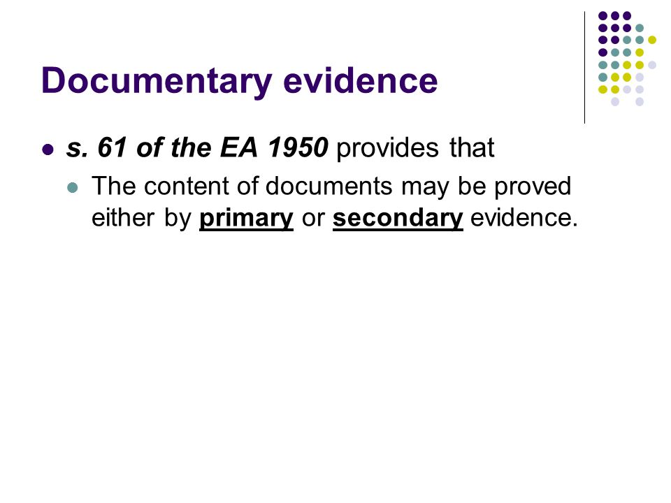 Documentary evidence s. 61 of the EA 1950 provides that The content of documents may be proved either by primary or secondary evidence.