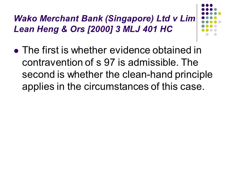 Wako Merchant Bank (Singapore) Ltd v Lim Lean Heng & Ors [2000] 3 MLJ 401 HC The first is whether evidence obtained in contravention of s 97 is admiss