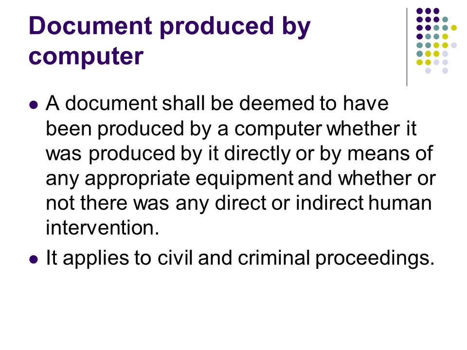 Document produced by computer A document shall be deemed to have been produced by a computer whether it was produced by it directly or by means of any