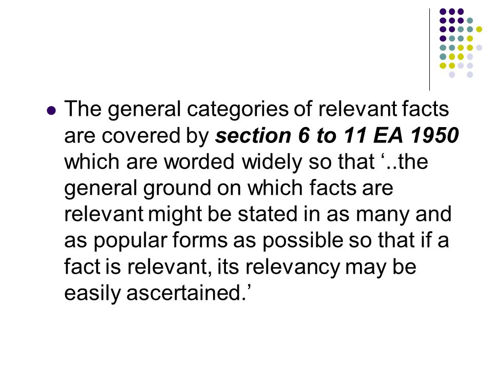 The general categories of relevant facts are covered by section 6 to 11 EA 1950 which are worded widely so that '..the general ground on which facts a