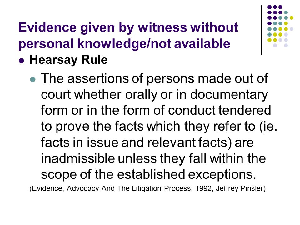 Evidence given by witness without personal knowledge/not available Hearsay Rule The assertions of persons made out of court whether orally or in docum