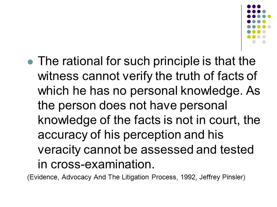 The rational for such principle is that the witness cannot verify the truth of facts of which he has no personal knowledge. As the person does not hav