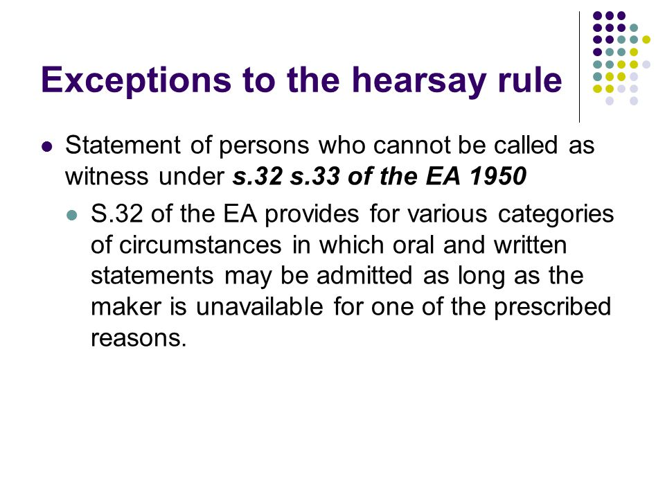Exceptions to the hearsay rule Statement of persons who cannot be called as witness under s.32 s.33 of the EA 1950 S.32 of the EA provides for various
