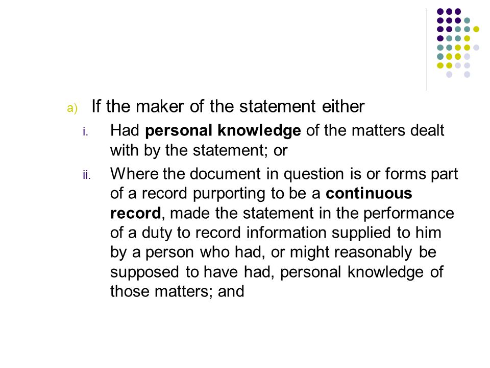 a) If the maker of the statement either i. Had personal knowledge of the matters dealt with by the statement; or ii. Where the document in question is