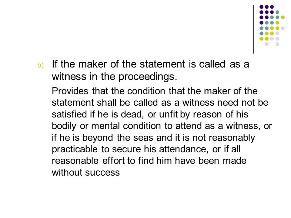 b) If the maker of the statement is called as a witness in the proceedings. Provides that the condition that the maker of the statement shall be calle