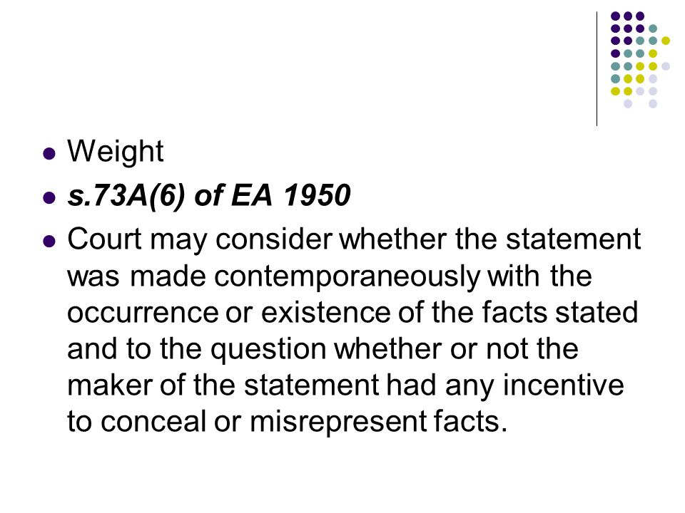 Weight s.73A(6) of EA 1950 Court may consider whether the statement was made contemporaneously with the occurrence or existence of the facts stated an