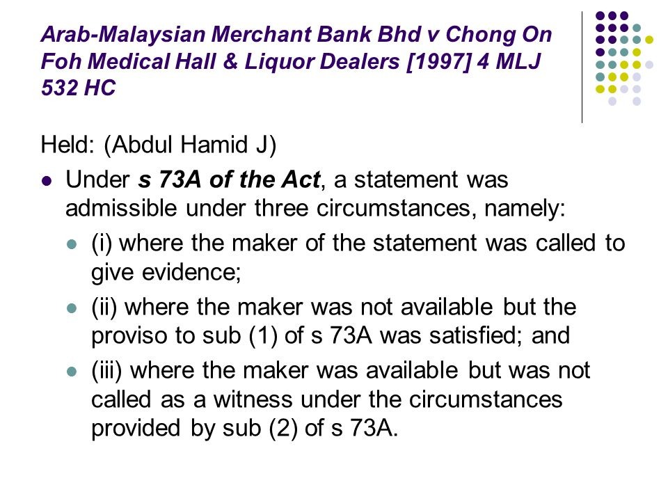 Arab-Malaysian Merchant Bank Bhd v Chong On Foh Medical Hall & Liquor Dealers [1997] 4 MLJ 532 HC Held: (Abdul Hamid J) Under s 73A of the Act, a stat