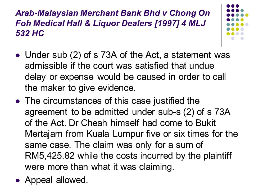 Arab-Malaysian Merchant Bank Bhd v Chong On Foh Medical Hall & Liquor Dealers [1997] 4 MLJ 532 HC Under sub (2) of s 73A of the Act, a statement was a