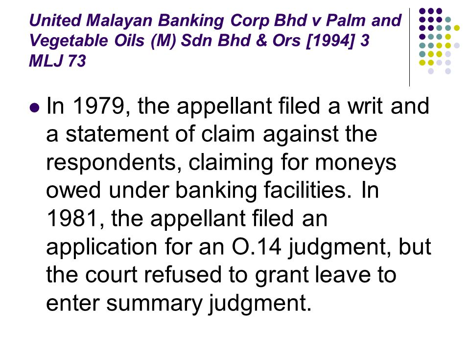 United Malayan Banking Corp Bhd v Palm and Vegetable Oils (M) Sdn Bhd & Ors [1994] 3 MLJ 73 In 1979, the appellant filed a writ and a statement of cla