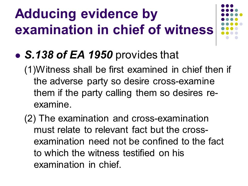 Adducing evidence by examination in chief of witness S.138 of EA 1950 provides that (1)Witness shall be first examined in chief then if the adverse pa