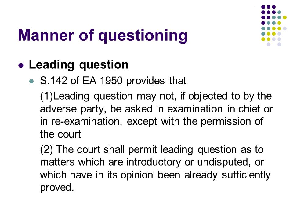 Manner of questioning Leading question S.142 of EA 1950 provides that (1)Leading question may not, if objected to by the adverse party, be asked in ex