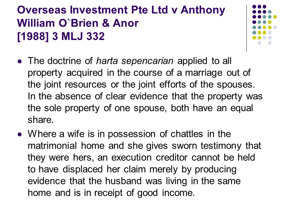 Overseas Investment Pte Ltd v Anthony William O`Brien & Anor [1988] 3 MLJ 332 The doctrine of harta sepencarian applied to all property acquired in th