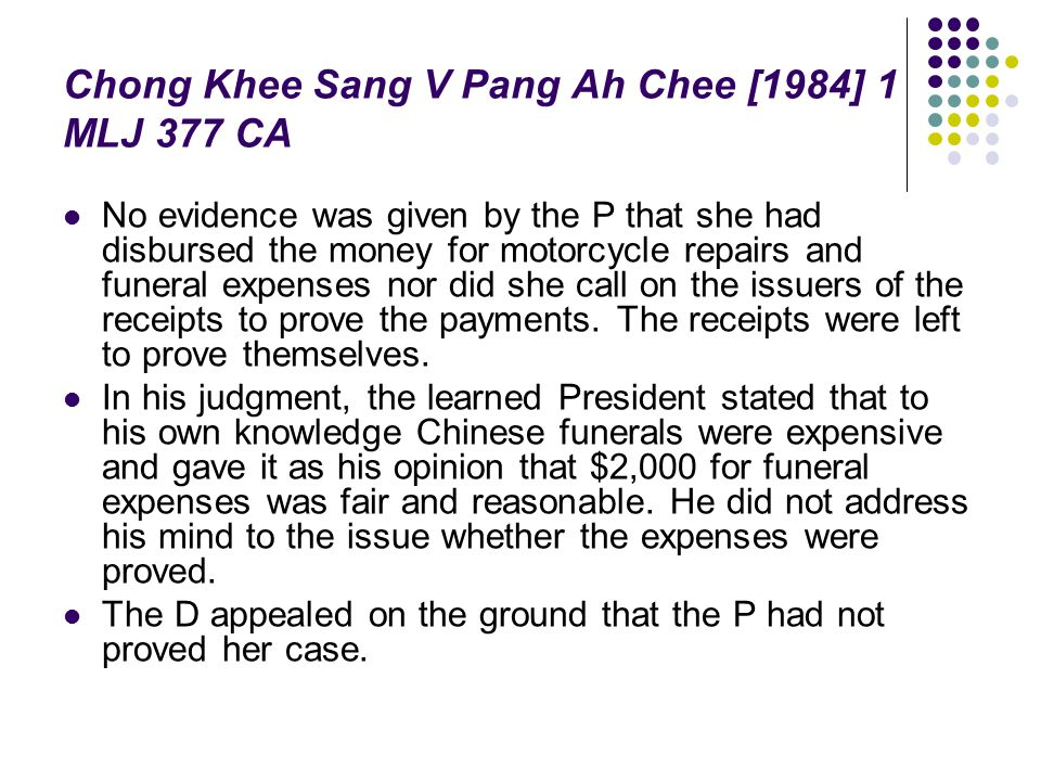 Chong Khee Sang V Pang Ah Chee [1984] 1 MLJ 377 CA No evidence was given by the P that she had disbursed the money for motorcycle repairs and funeral