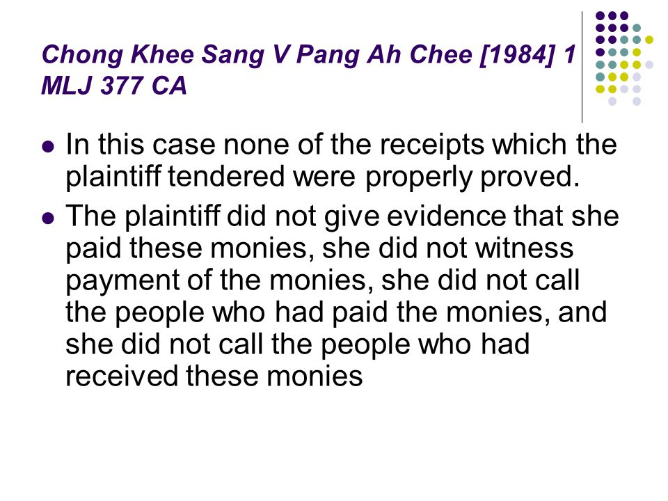 Chong Khee Sang V Pang Ah Chee [1984] 1 MLJ 377 CA In this case none of the receipts which the plaintiff tendered were properly proved. The plaintiff