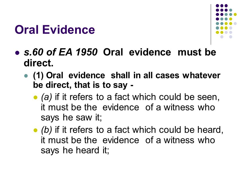 Oral Evidence s.60 of EA 1950 Oral evidence must be direct. (1) Oral evidence shall in all cases whatever be direct, that is to say - (a) if it refers