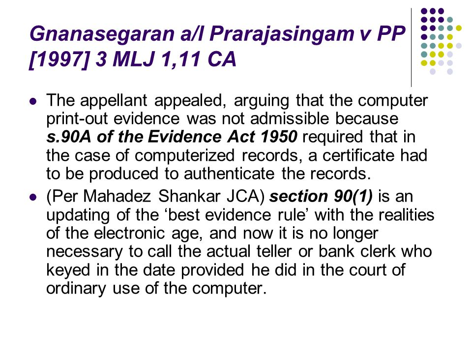 Gnanasegaran a/l Prarajasingam v PP [1997] 3 MLJ 1,11 CA The appellant appealed, arguing that the computer print-out evidence was not admissible becau
